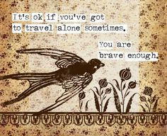 its ok if you're got to travel alone sometimes, you are brave enough...