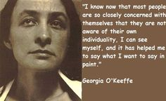 I know now that most people are so closely concerned with themselves that they are not aware of their own individuality. I can see myself, and it has helped me to say what I want to say in paint. ~ Georgia O'Keeffe
