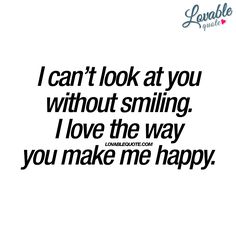 """""""I can't look at you without smiling. I love the way you make me happy."""" - Happiness. Together. - www.lovablequote.com"""