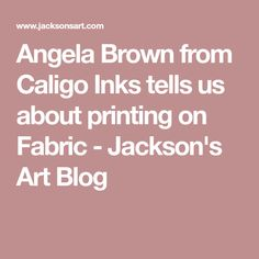 Angela Brown from Caligo Inks tells us about printing on Fabric - Jackson's Art Blog