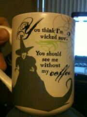 """""""You think I'm wicked now? You should see me without my coffee!"""""""
