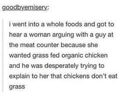 Well then. Whole foods. Woman arguing with the guy at the meat counter. The woman wanted grass-fed chicken and the man was trying to explain that chickens dont eat grass. Writing it here because no one pays heed to my comment, i know chickens eat everything, the ones my mom grew up around ate coconut and stuff, but i still find this funnyyyy!