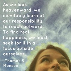 """""""As we look heavenward, we inevitably learn of our responsibility to reach outward. To find real happiness, we must seek for it in a focus outside ourselves."""" -Thomas S. Monson http://mormonfamily.net/3537/the-eternal-role-of-mothers Heaven"""