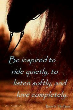 be inspired to ride quietly, to listen softly and love completely.