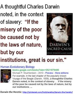 "A thoughtful Charles Darwin noted, in the context of slavery: ""If the misery of the poor be caused not by the laws of nature, but by our institutions, great is our sin. by holly James Moore, Elizabeth Cady Stanton, Margaret Sanger, Bible Belt, Evolutionary Biology, New Bible, Ayn Rand, Isaac Asimov, Charles Darwin"