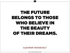 The future belongs to those who believe in the beauty of their dreams. / Eleanor Roosevelt