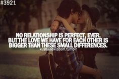"""No relationship is perfect, ever, but   the love we have for each other is   bigger than these small differences."""
