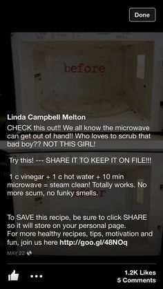 Easy microwave cleaning  /CHECK this out!! We all know the microwave can get out of hand!! Who loves to scrub that bad boy?? NOT THIS GIRL!   Try this! --- SHARE IT TO KEEP IT ON FILE!!!   1 c vinegar + 1 c hot water + 10 min microwave = steam clean! Totally works. No more scum, no funky smells