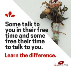 Some talk to you in their free time and some free their time to talk to you. Learn the Difference.