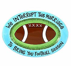 """Funny! """"We interrupt this marriage to bring you football season"""" platter ...luckily this wont happen. Still made me giggle!"""