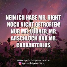 Nein ich habe Mr. Right noch nicht getroffen! Nur Mr Lügner, Mr. Arschloch und Mr. Charakterlos.