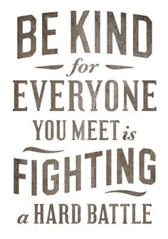 Kindness--the world needs more of it.   Plus, yes, everyone is fighting some kind of battle, and no one offers to help.