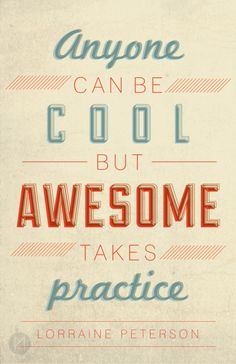 Anyone can be cool but awesome takes practice - Lorraine Peterson Poster by Megan Matsuoka Happy Quotes, Great Quotes, Quotes To Live By, Funny Quotes, Inspirational Quotes, Awesome Quotes, Typography Tumblr, Leadership Quotes, Great Words