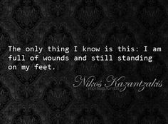 The only thing I know is this: I am full of wounds and still standing on my feet. Nikos Kazantzakis.