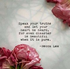 Speak your truth and let your heart be heard, for even disaster is beautiful when it is pure. Becca Lee
