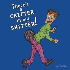 There's a Critter in my Sh*tter by jarhumor Funny t-shirt design. A mashup of the Dr. who we call Seuss and the 80's horror flick Critters