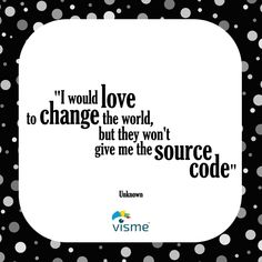 I would love to change the world, but they won't give me the source code!