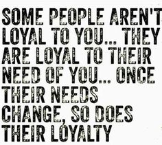 """""""Some people aren't loyal to you (their spouses)... they are loyal to their need of you... Once their needs 'change', so does their loyalty."""" Then they want someone else's spouse and are loyal to the one they stole."""