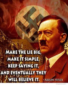 Make the lie big, make it simple, keep saying it, and eventually they will believe it. -Adolph Hitler