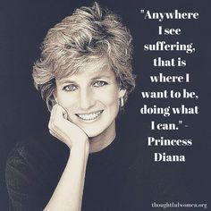 """""""Anywhere I see suffering, that is where I want to be, doing what I can."""" - Princess Diana, ThoughtfulWomen"""