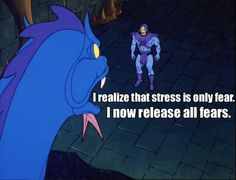 Skeletor Affirmations (by ghoulnextdoor) I realize that stress is only fear. I now release all fears.