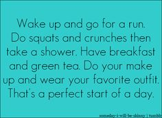 Wake up and go for a run. Do squats and crunches then take a shower. Have breakfast and green tea. DO make up and wear your favorite outfit. That's a perfect start of a day.