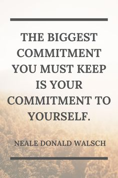 The biggest commitment you must keep is your commitment to yourself. Neale Donald Walsch - Author Me Quotes, Motivational Quotes, Inspirational Quotes, Neale Donald Walsch Quotes, New Business Quotes, Commitment Quotes, Indian Philosophy, Bullet Journal Quotes, My Themes