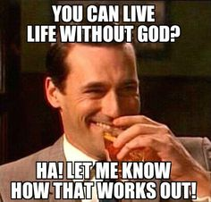 Don't even try just don't it really sucks... Okay not even living with out god just thinking you are..cause he's always there
