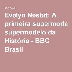 Evelyn Nesbit: A primeira supermodelo da História - BBC Brasil