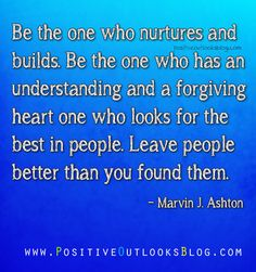 """Be the one who nurtures and builds. Be the one who has an understanding and a forgiving heart one who looks for the best in people. Leave people better than you found them."" ― Marvin J. Ashton --"