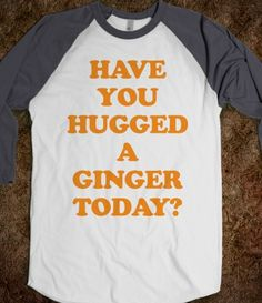 Have You Hugged a Ginger Today? E needs!