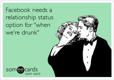 Facebook needs a relationship status option for 'when we're drunk'.