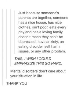I used to be in this situation ( in the means of depression ), but now it's anxiety. Nobody should think that they shouldn't have mental illnesses due to the great stuff they have. Les Sentiments, Faith In Humanity, So True, Along The Way, That Way, Just In Case, Mental Health, It Hurts, Thats Not My