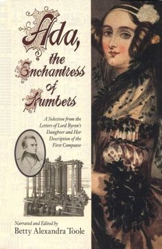 Ada, the enchantress of numbers : a selection from the letters of Lord Byron's daughter and her description of the first computer / narrated and edited by Betty A. Toole