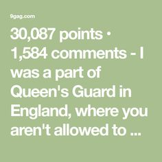 30,087 points • 1,584 comments - I was a part of Queen's Guard in England, where you aren't allowed to move, no matter what stands in front of you. - 9GAG has the best funny pics, gifs, videos, gaming, anime, manga, movie, tv, cosplay, sport, food, memes, cute, fail, wtf photos on the internet!