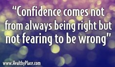 "Quote: ""Confidence comes not from always being right but not fearing to be wrong."" www.HealthyPlace.com"
