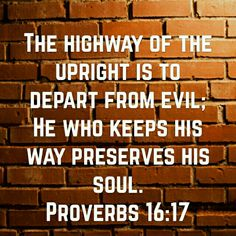 The highway of the upright is to depart from evil; he who keeps his way preserves his soul. Proverbs 16:17