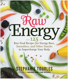 Raw Energy: 124 Raw Food Recipes for Energy Bars, Smoothies, and Other Snacks to Supercharge Your Body by Stephanie Tourles