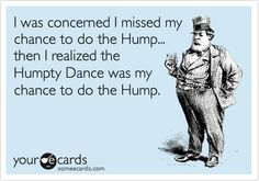 I was concerned I missed my chance to do the Hump... then I realized the Humpty Dance was my chance to do the Hump.