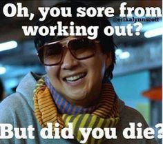 Oh your sore from working out? But did you die?