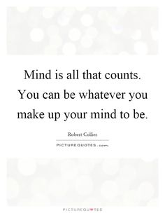 mind-is-all-that-counts-you-can-be-whatever-you-make-up-your-mind-to-be-quote-1.jpg (620×800)