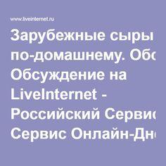 Зарубежные сыры по-домашнему. Обсуждение на LiveInternet - Российский Сервис Онлайн-Дневников