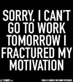 Sorry, I can't go to work tomorrow I fractured my motivation (Funny People…