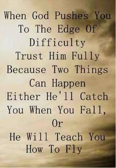 When God pushes you to the edge of difficulty trust Him fully because two things can happen either he'll catch you when you fall, or he will teach you how to fly