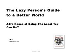 The Lazy Person's Guide  to a Better World Advantages of Doing  The Least You Can Do™ UX Lx 14 May 2010 © 2010 Steve Krug