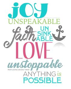 Joy unspeakable, Faith unsinkable, Love unstoppable. Anything is possible!