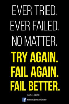 Ever tried. Ever failed. No matter. Try Again. Fail again. Fail better.  http://shop.spreadshirt.com/InspirationalQuotesEveryday