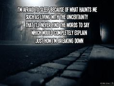 I'm afraid to sleep because of what haunts me such as living with the uncertainty  that i'll never find the words to say which would completely explain jus how i'm breakin down Sleeping Sickness - City and Colour THESE WORDS