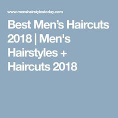 Best Men's Haircuts 2018 | Men's Hairstyles + Haircuts 2018