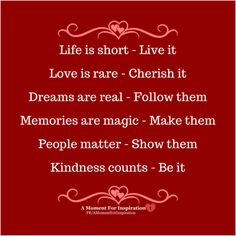 Life is short - Live it  Love is rare - Cherish it  Dreams are real - Follow them  Memories are magic - Make them  People matter - Show them  Kindness counts - Be it